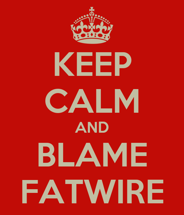 KEEP CALM AND BLAME FATWIRE