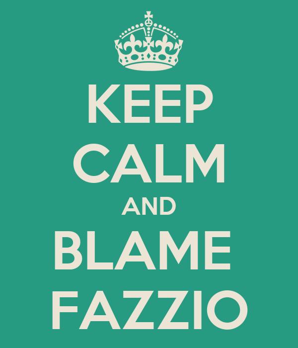 KEEP CALM AND BLAME  FAZZIO