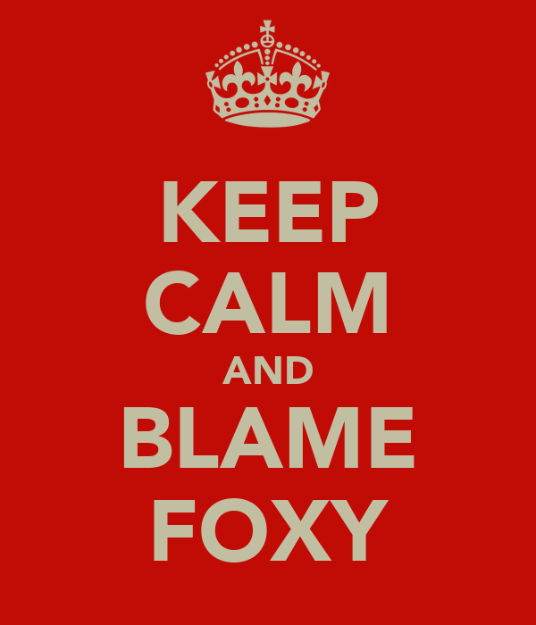 KEEP CALM AND BLAME FOXY