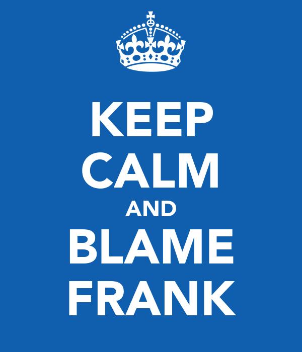 KEEP CALM AND BLAME FRANK
