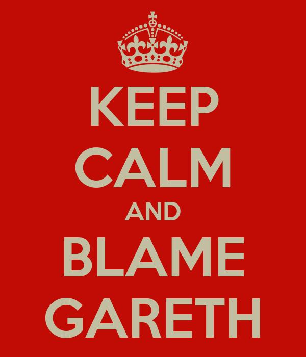 KEEP CALM AND BLAME GARETH