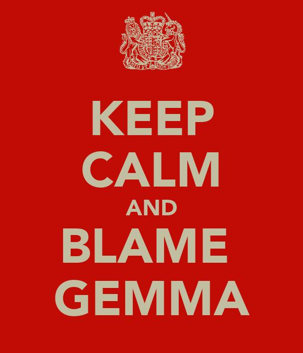KEEP CALM AND BLAME  GEMMA