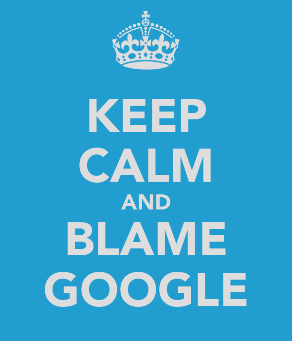 KEEP CALM AND BLAME GOOGLE