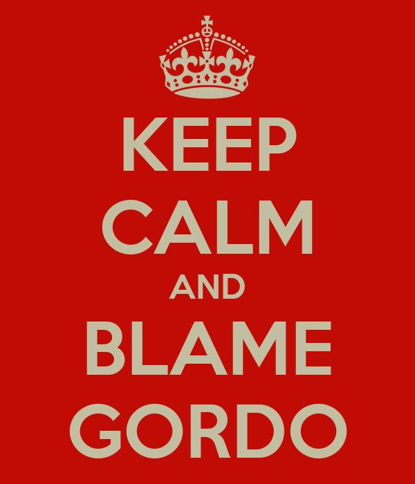 KEEP CALM AND BLAME GORDO