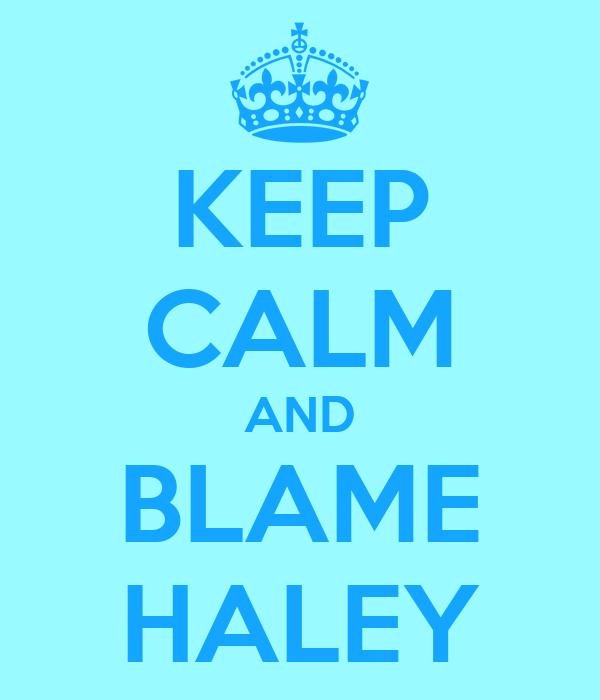 KEEP CALM AND BLAME HALEY