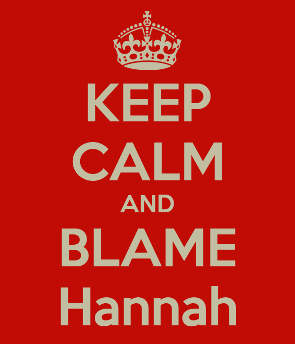 KEEP CALM AND BLAME Hannah