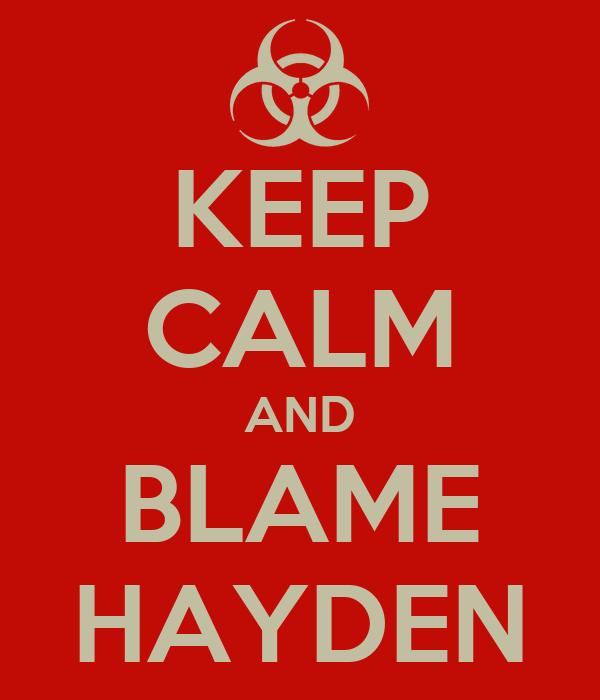 KEEP CALM AND BLAME HAYDEN