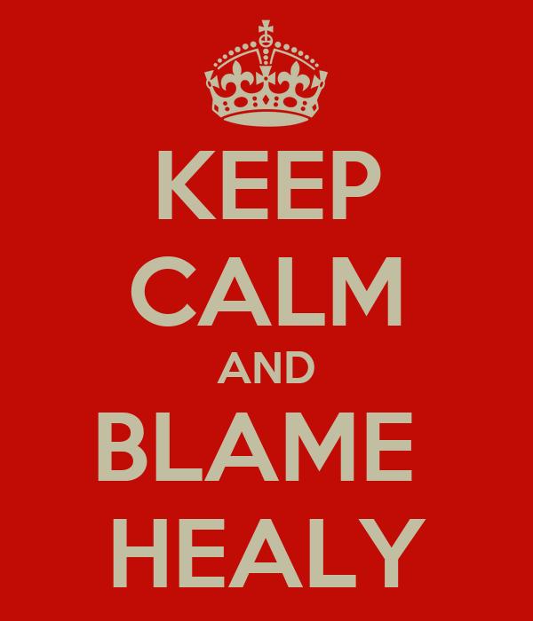 KEEP CALM AND BLAME  HEALY