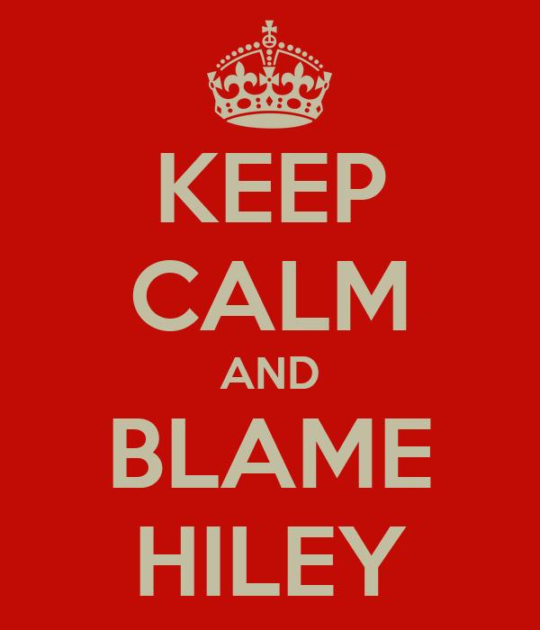 KEEP CALM AND BLAME HILEY