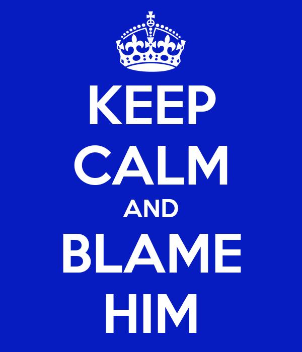 KEEP CALM AND BLAME HIM
