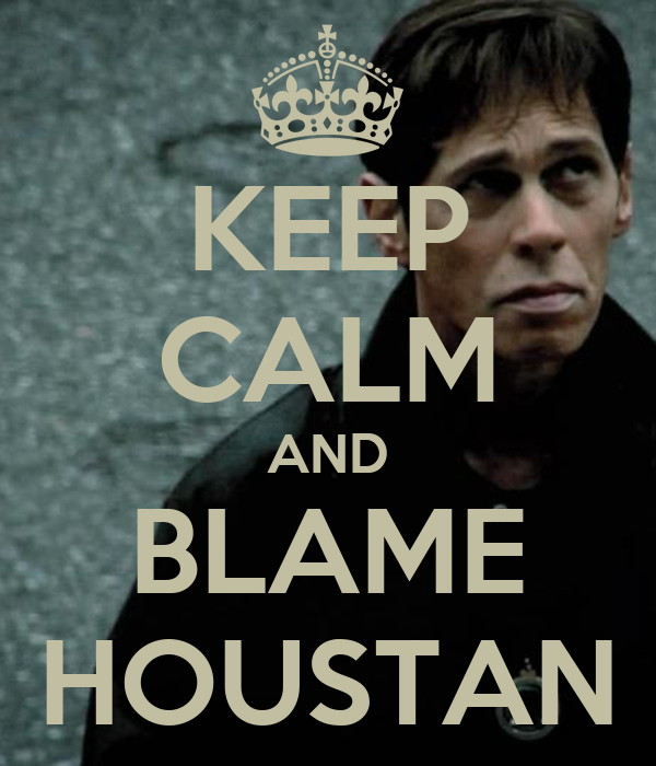 KEEP CALM AND BLAME HOUSTAN