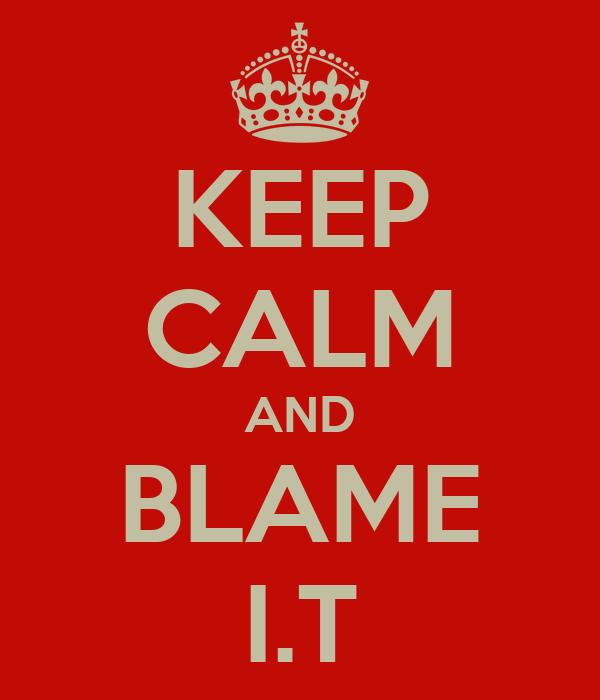 KEEP CALM AND BLAME I.T