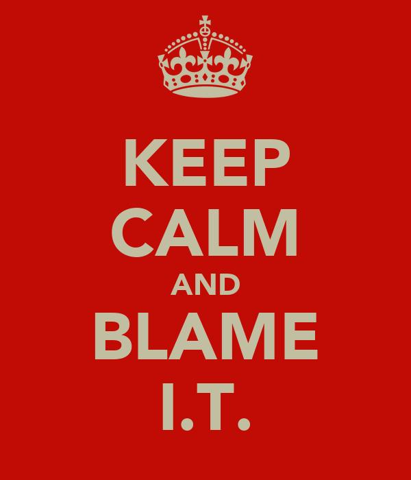 KEEP CALM AND BLAME I.T.