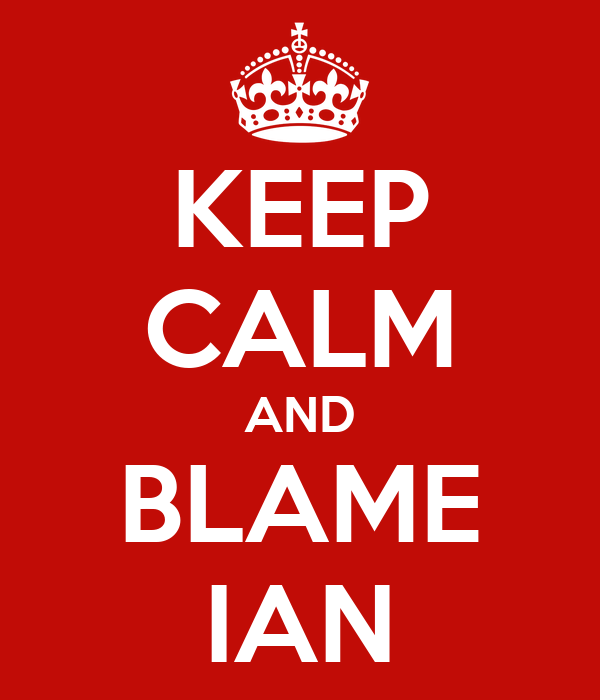 KEEP CALM AND BLAME IAN