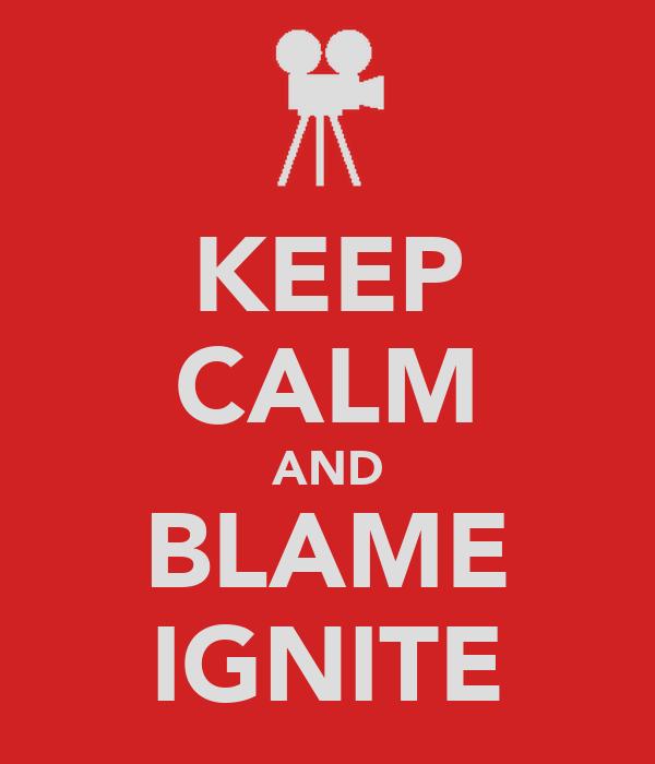KEEP CALM AND BLAME IGNITE