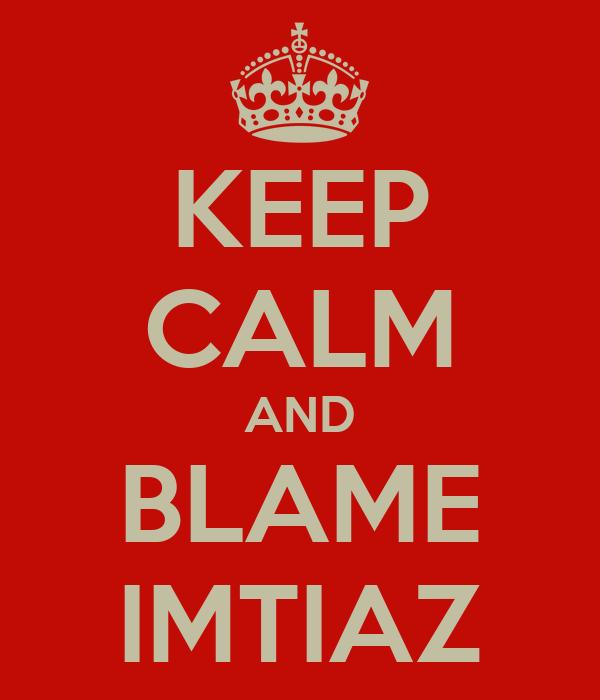 KEEP CALM AND BLAME IMTIAZ