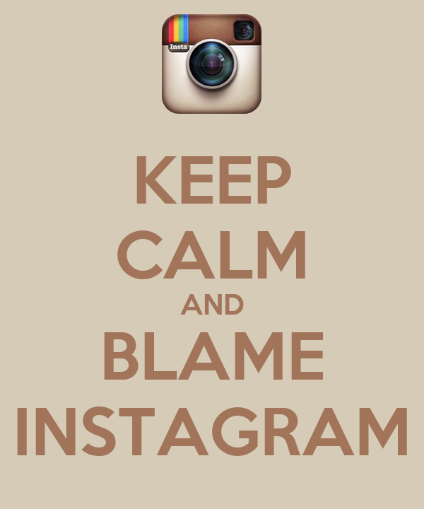 KEEP CALM AND BLAME INSTAGRAM