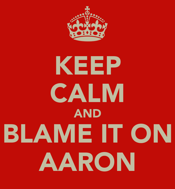 KEEP CALM AND BLAME IT ON AARON
