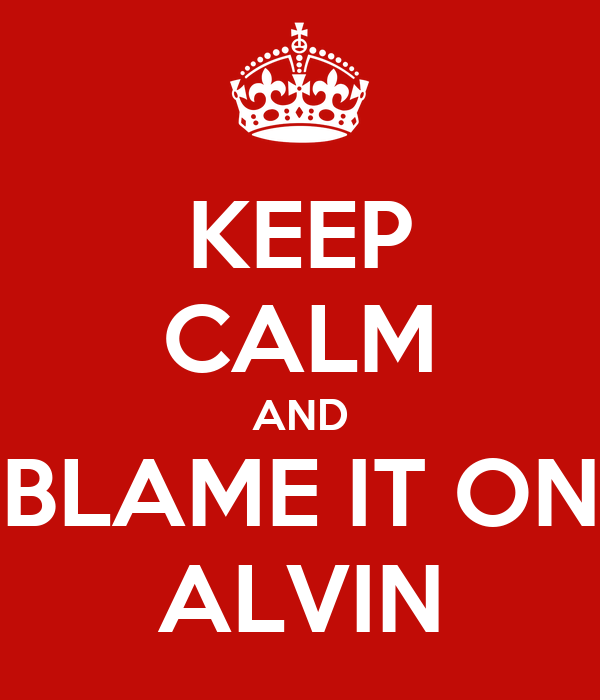 KEEP CALM AND BLAME IT ON ALVIN