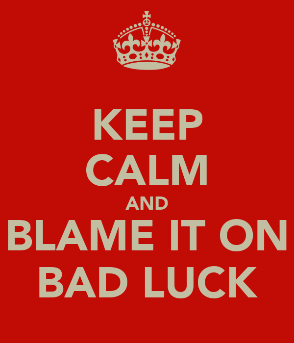 KEEP CALM AND BLAME IT ON BAD LUCK