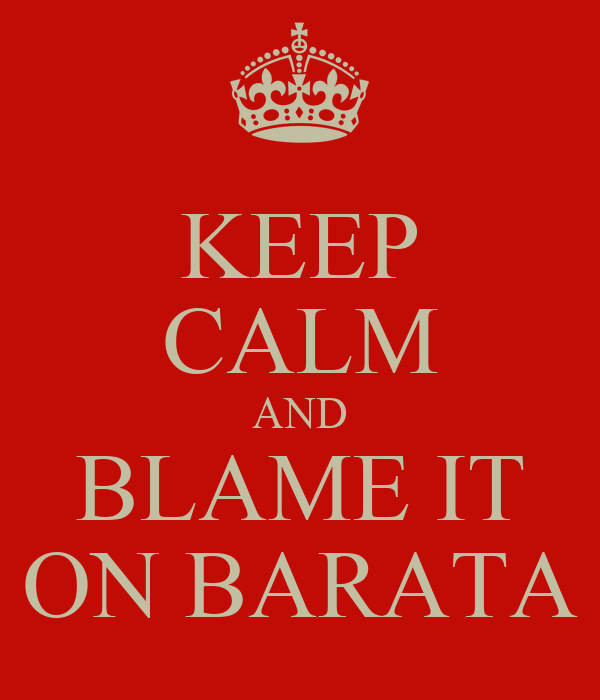 KEEP CALM AND BLAME IT ON BARATA