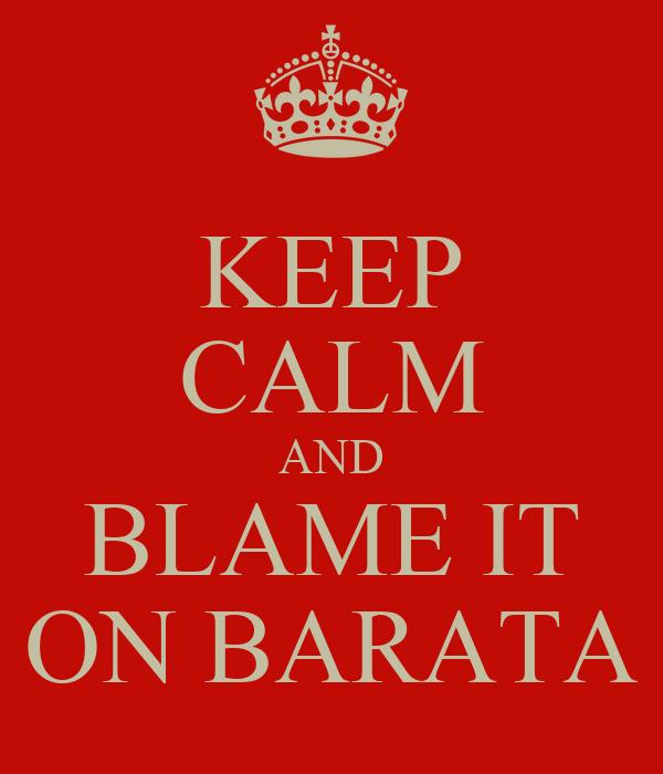 KEEP CALM AND BLAME IT ON BARATA