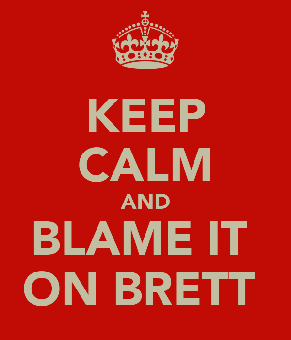 KEEP CALM AND BLAME IT  ON BRETT