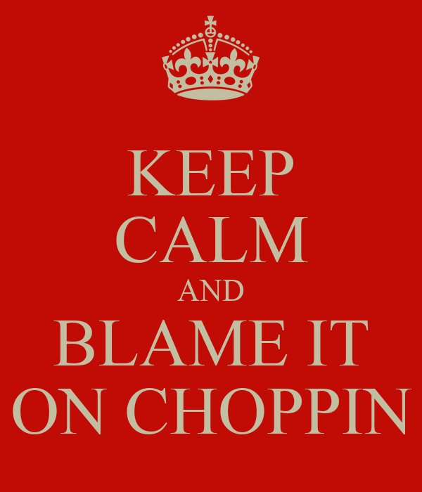 KEEP CALM AND BLAME IT ON CHOPPIN