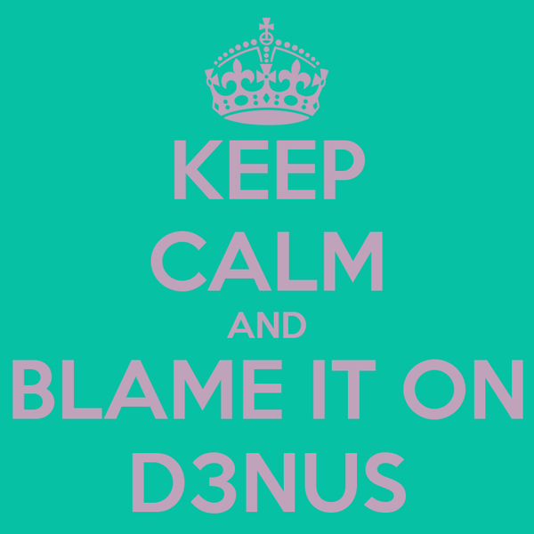 KEEP CALM AND BLAME IT ON D3NUS