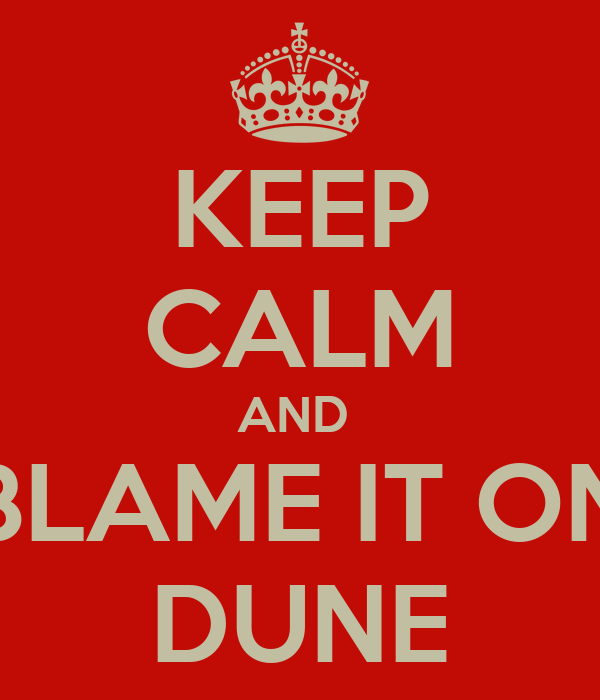 KEEP CALM AND  BLAME IT ON DUNE