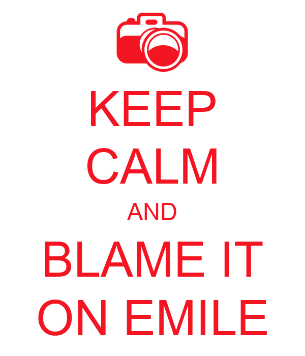 KEEP CALM AND BLAME IT ON EMILE