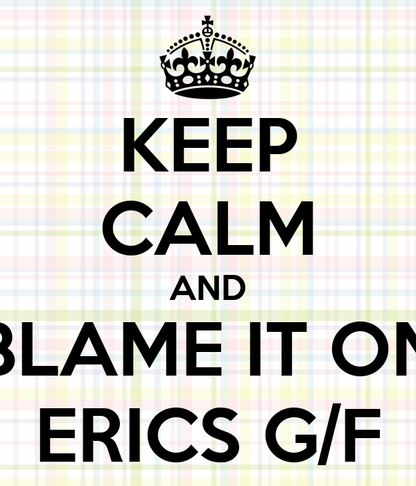 KEEP CALM AND BLAME IT ON ERICS G/F
