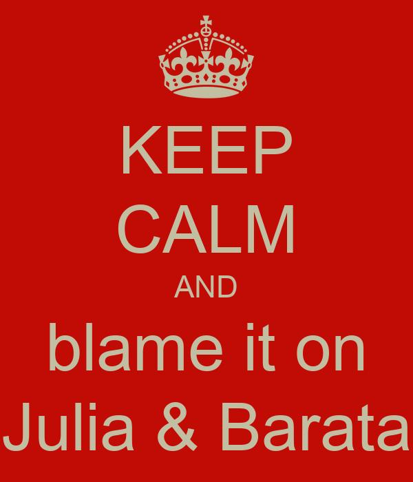 KEEP CALM AND blame it on Julia & Barata