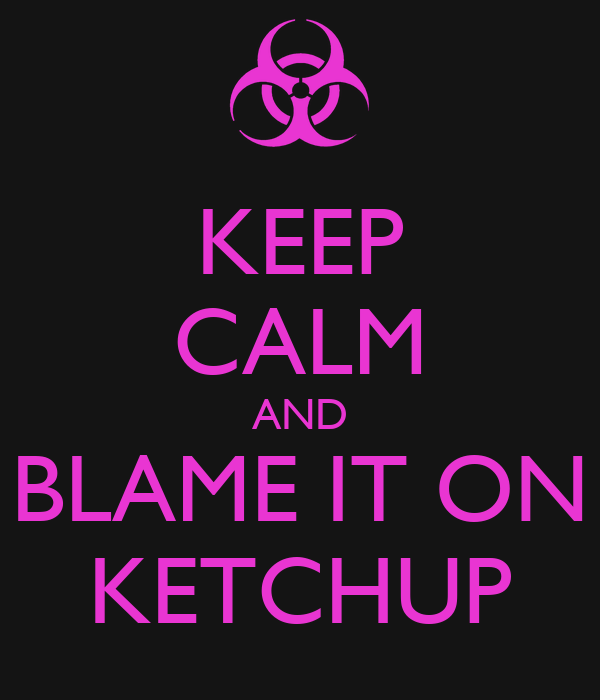 KEEP CALM AND BLAME IT ON KETCHUP