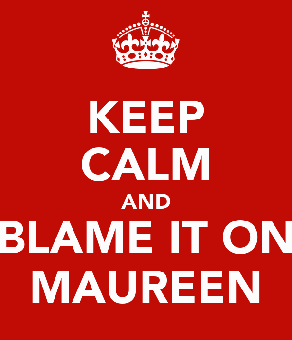 KEEP CALM AND BLAME IT ON MAUREEN
