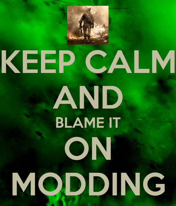 KEEP CALM AND BLAME IT ON MODDING
