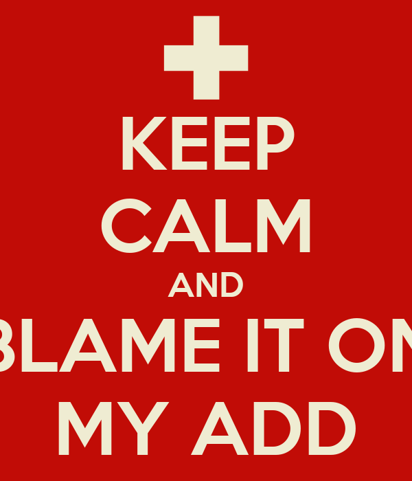 KEEP CALM AND BLAME IT ON MY ADD