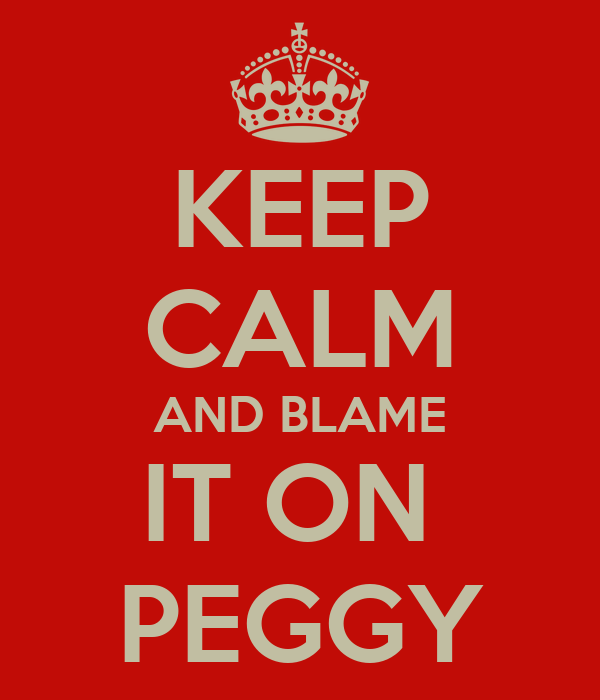 KEEP CALM AND BLAME IT ON  PEGGY
