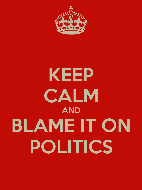 KEEP CALM AND BLAME IT ON POLITICS