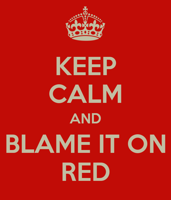 KEEP CALM AND BLAME IT ON RED