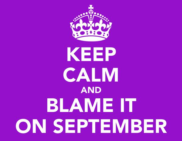 KEEP CALM AND BLAME IT ON SEPTEMBER