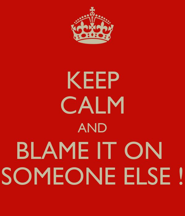 KEEP CALM AND BLAME IT ON  SOMEONE ELSE !