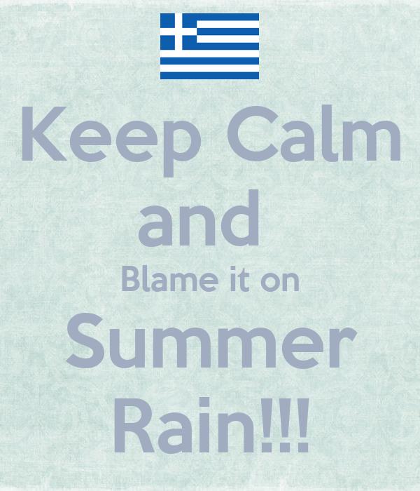 Keep Calm and  Blame it on Summer Rain!!!
