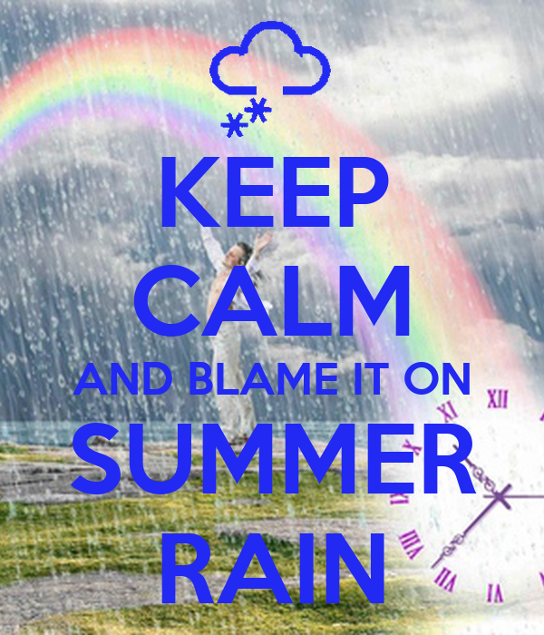 KEEP CALM AND BLAME IT ON SUMMER RAIN