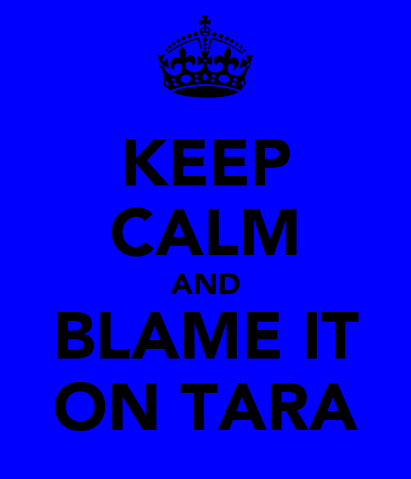 KEEP CALM AND BLAME IT ON TARA