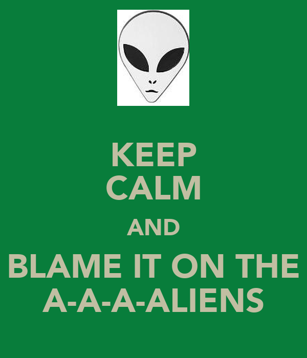 KEEP CALM AND BLAME IT ON THE A-A-A-ALIENS