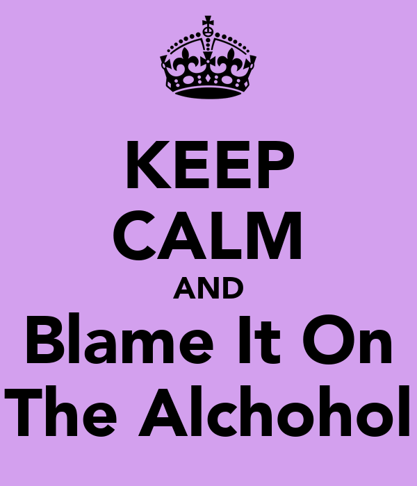 KEEP CALM AND Blame It On The Alchohol
