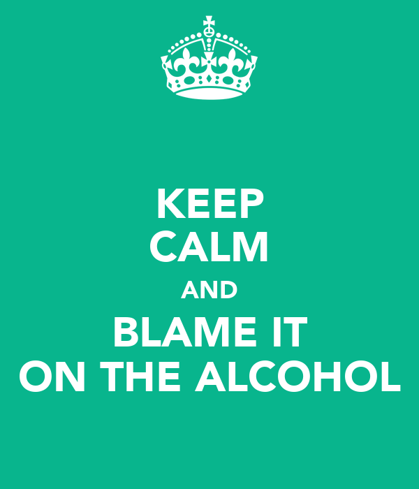 KEEP CALM AND BLAME IT ON THE ALCOHOL