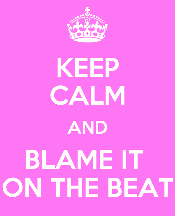 KEEP CALM AND BLAME IT  ON THE BEAT