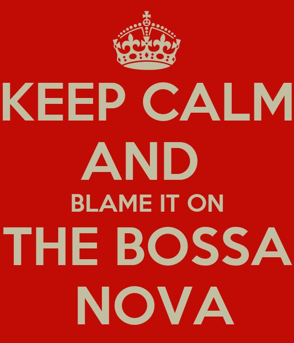 KEEP CALM AND  BLAME IT ON THE BOSSA  NOVA